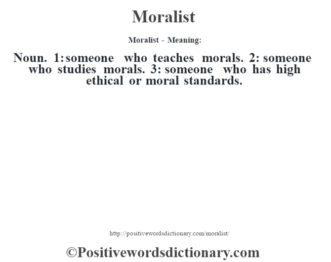 Moralist - Meaning:   Noun. 1: someone who teaches morals. 2: someone who studies morals. 3: someone who has high ethical or moral standards.