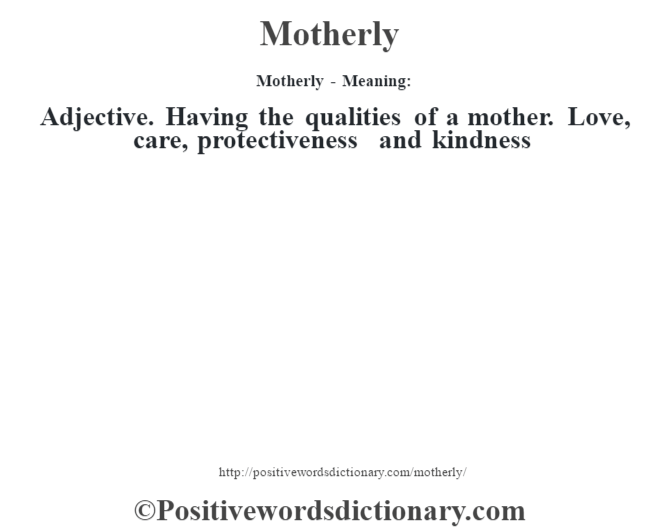 Motherly - Meaning:   Adjective. Having the qualities of a mother. Love, care, protectiveness and kindness