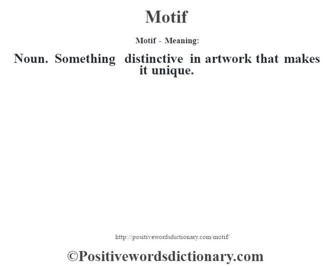 Motif - Meaning:   Noun. Something distinctive in artwork that makes it unique.