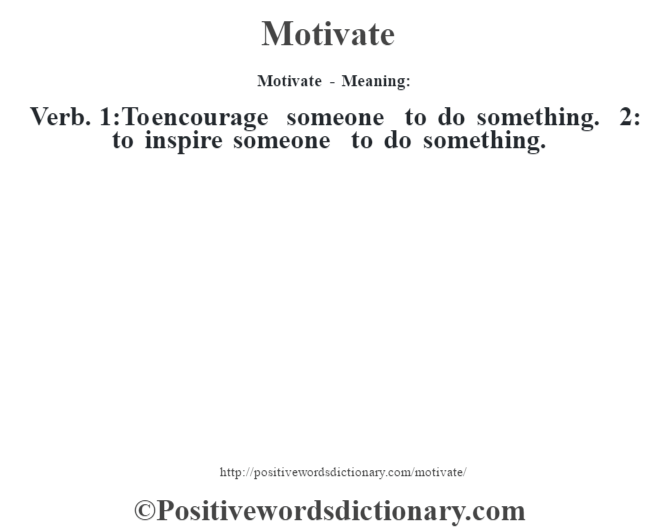 Motivate - Meaning:   Verb. 1:To encourage someone to do something. 2: to inspire someone to do something.