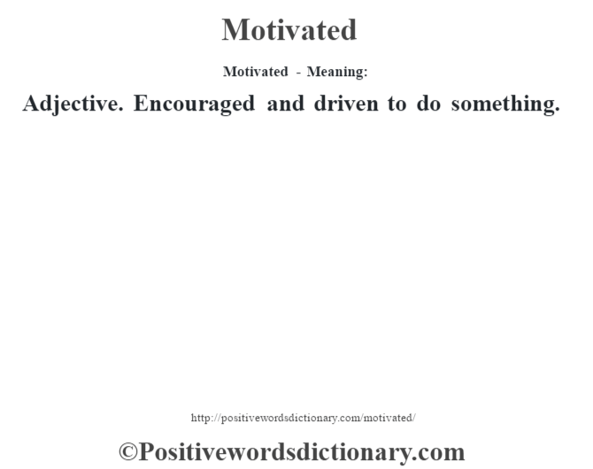 Motivated - Meaning:   Adjective. Encouraged and driven to do something.
