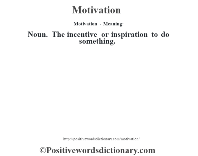 Motivation - Meaning:   Noun. The incentive or inspiration to do something.