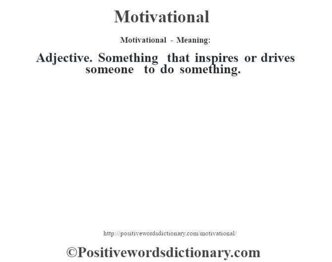 Motivational - Meaning:   Adjective. Something that inspires or drives someone to do something.