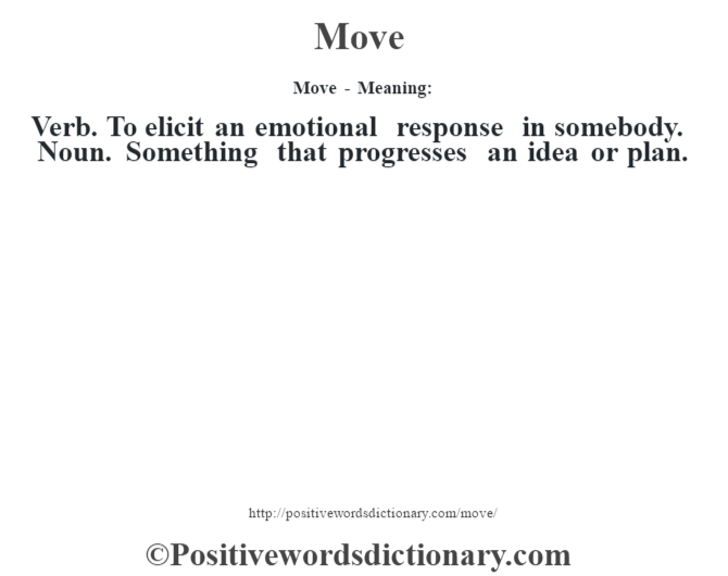 Move - Meaning:   Verb. To elicit an emotional response in somebody. Noun. Something that progresses an idea or plan.