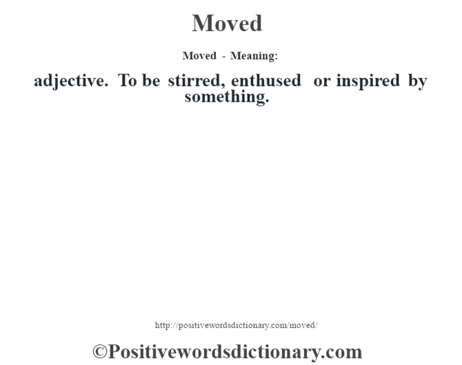 Moved - Meaning:   adjective. To be stirred, enthused or inspired by something.