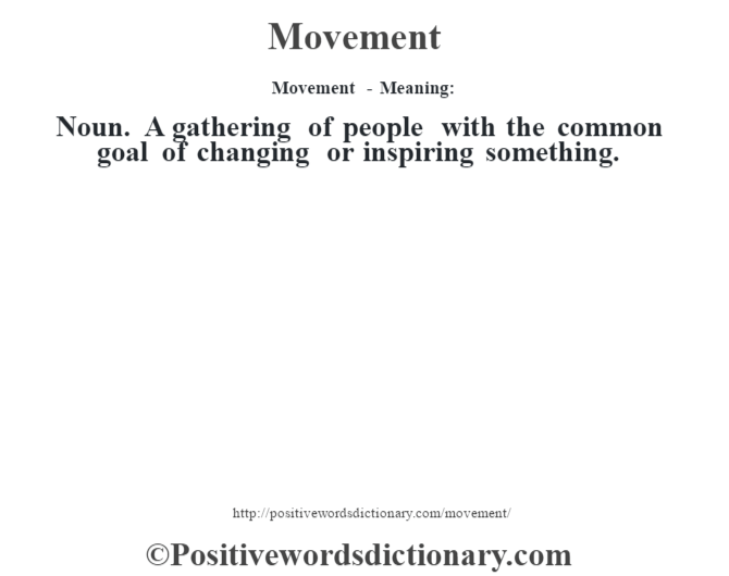 Movement - Meaning:   Noun. A gathering of people with the common goal of changing or inspiring something.
