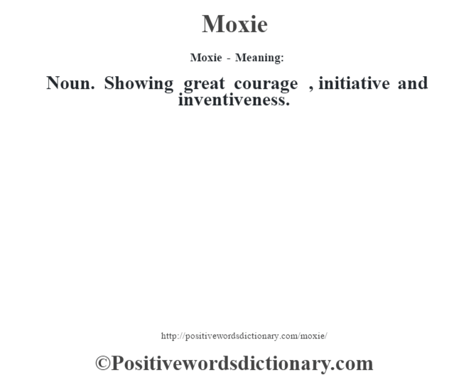 Moxie - Meaning:   Noun. Showing great courage , initiative and inventiveness.
