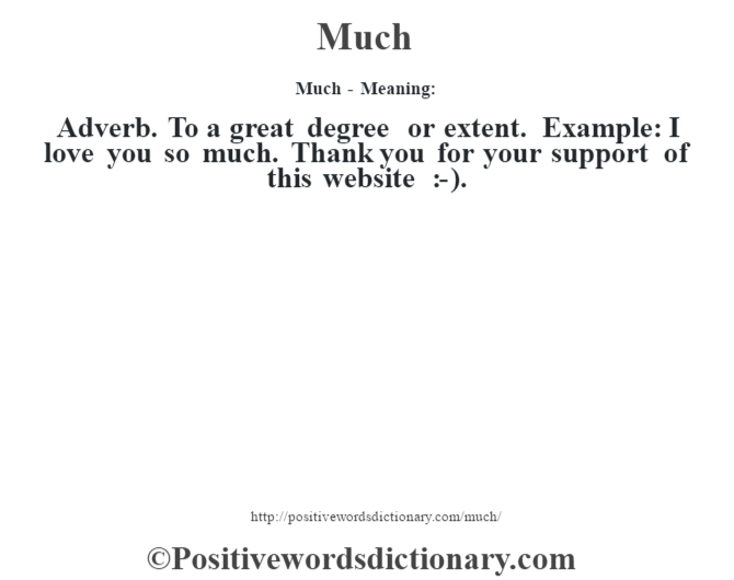 Much - Meaning:   Adverb. To a great degree or extent. Example: I love you so much. Thank you for your support of this website :-).