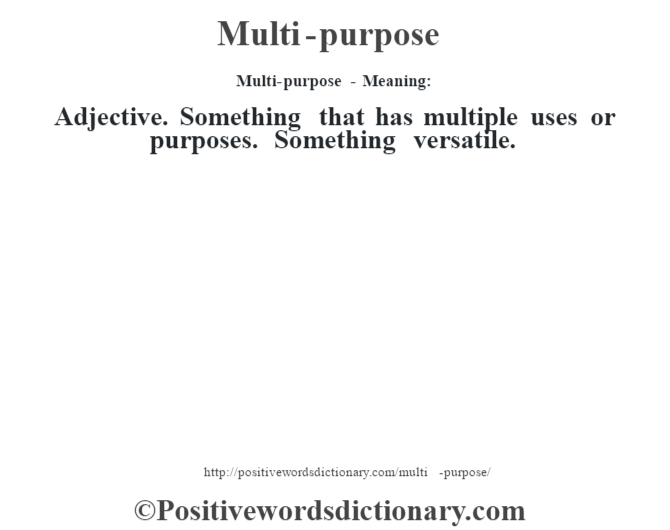 Multi-purpose - Meaning:   Adjective. Something that has multiple uses or purposes. Something versatile.