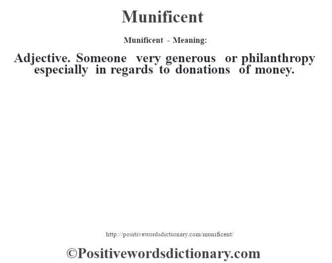 Munificent - Meaning:   Adjective. Someone very generous or philanthropy especially in regards to donations of money.
