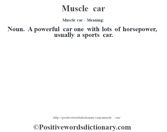 Muscle car - Meaning:   Noun. A powerful car one with lots of horsepower, usually a sports car.