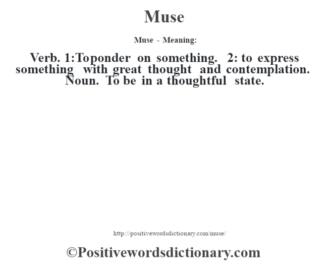 Muse - Meaning:   Verb. 1:To ponder on something. 2: to express something with great thought and contemplation. Noun. To be in a thoughtful state.