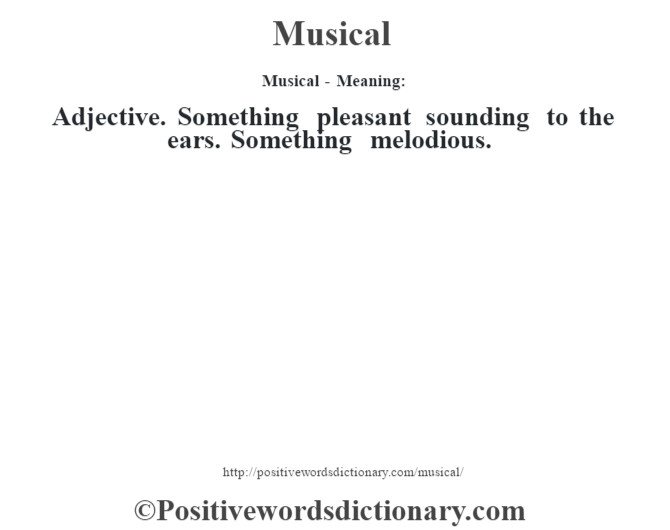 Musical - Meaning:   Adjective. Something pleasant sounding to the ears. Something melodious.