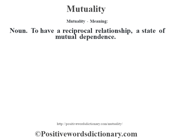 Mutuality - Meaning:   Noun. To have a reciprocal relationship, a state of mutual dependence.