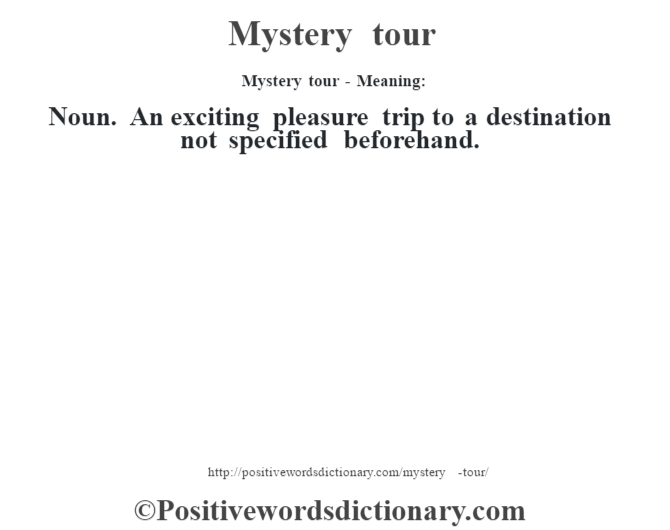 Mystery tour - Meaning: Noun. An exciting pleasure trip to a destination not specified beforehand.