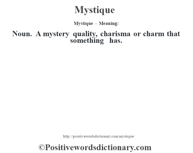 Mystique - Meaning:   Noun. A mystery quality, charisma or charm that something has.