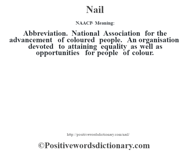 NAACP- Meaning:  Abbreviation. National Association for the advancement of coloured people.  An organisation devoted to attaining equality as well as opportunities for people of colour.