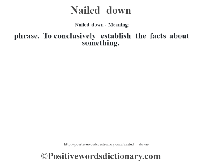 Nailed down- Meaning: phrase. To conclusively establish the facts about something.