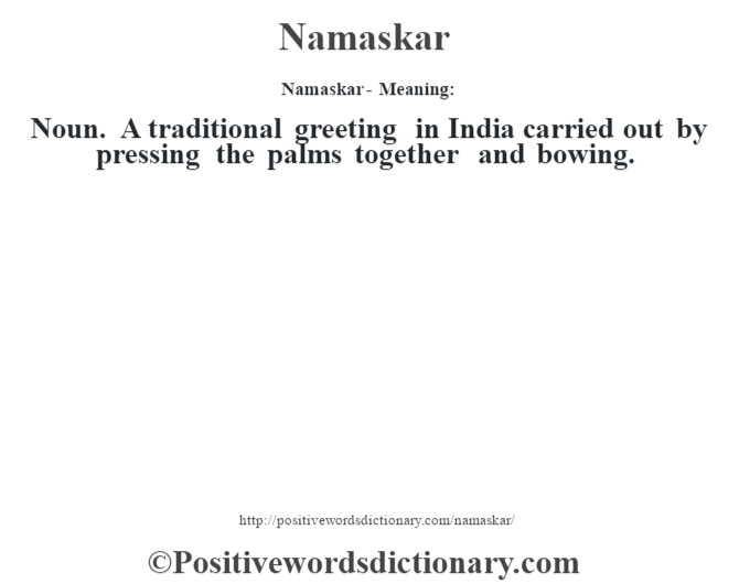 Namaskar- Meaning: Noun. A traditional greeting in India carried out by pressing the palms together and bowing.
