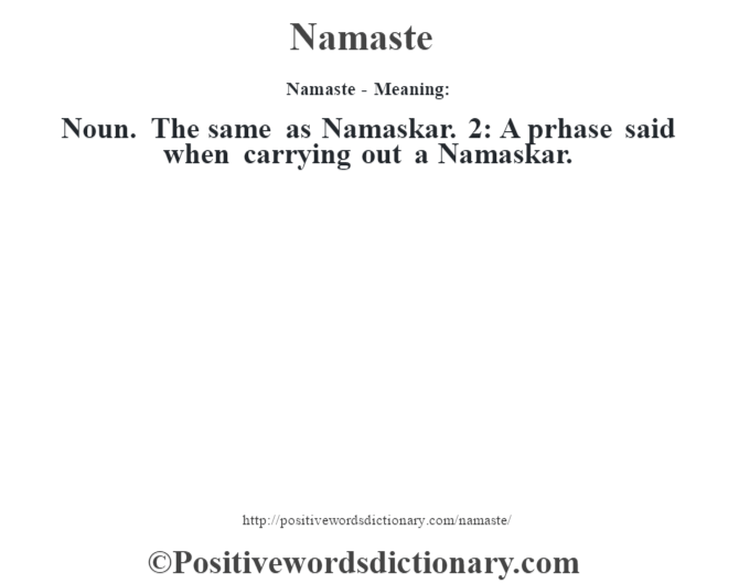 Namaste- Meaning: Noun. The same as Namaskar. 2: A prhase said when carrying out a Namaskar.