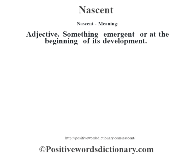 Nascent- Meaning: Adjective. Something emergent or at the beginning of its development.