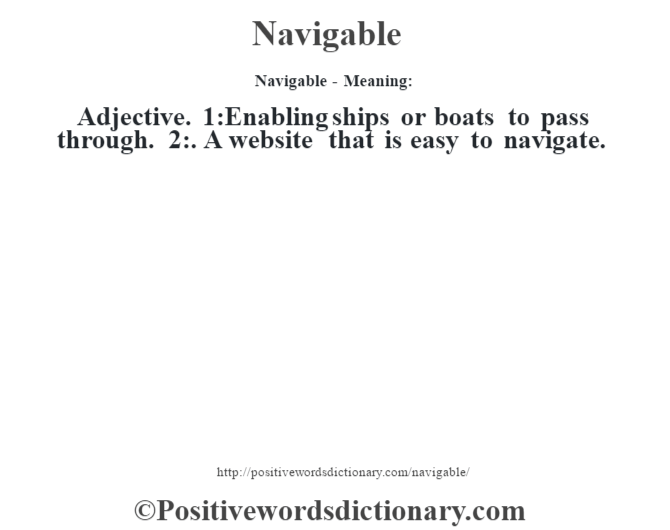 Navigable- Meaning: Adjective. 1:Enabling ships or boats to pass through. 2:. A website that is easy to navigate.