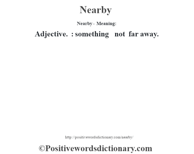 Nearby- Meaning: Adjective. : something not far away.