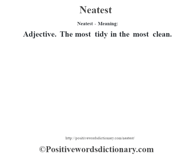Neatest- Meaning: Adjective. The most tidy in the most clean.