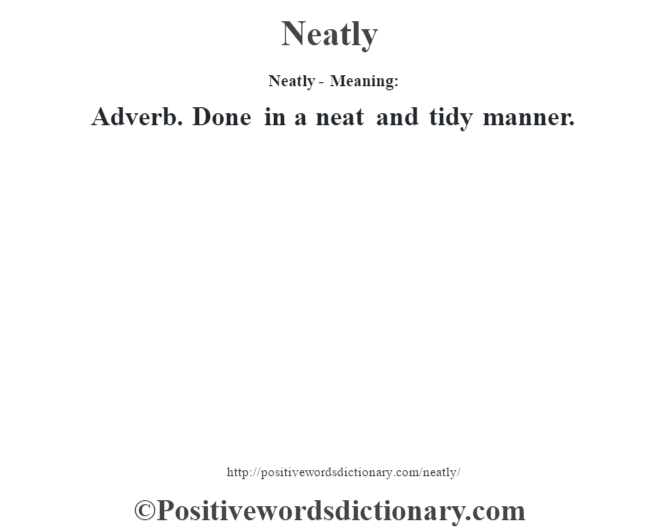 Neatly- Meaning: Adverb. Done in a neat and tidy manner.