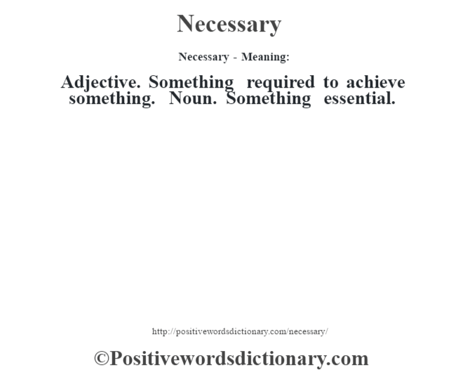 Necessary- Meaning: Adjective. Something required to achieve something. Noun. Something essential.