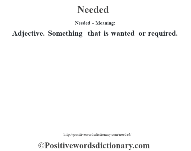 Needed- Meaning: Adjective. Something that is wanted or required.