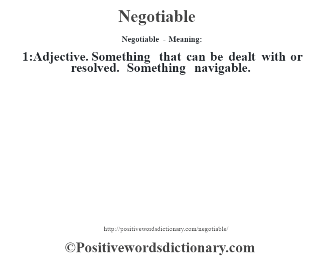 Negotiable- Meaning: 1:Adjective. Something that can be dealt with or resolved. Something navigable.