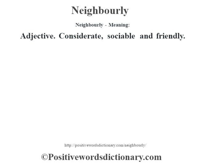 Neighbourly- Meaning: Adjective. Considerate, sociable and friendly.