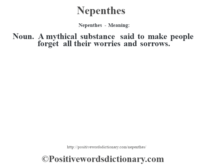 Nepenthes- Meaning: Noun. A mythical substance said to make people forget all their worries and sorrows.