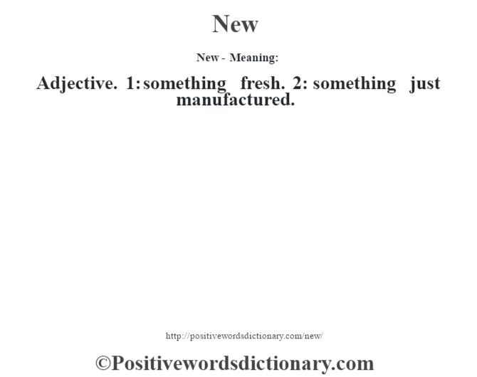 New- Meaning: Adjective. 1: something fresh. 2: something just manufactured.