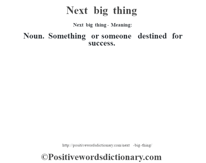 Next big thing- Meaning: Noun. Something or someone destined for success.