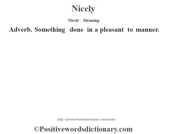 Nicely- Meaning: Adverb. Something done in a pleasant to manner.