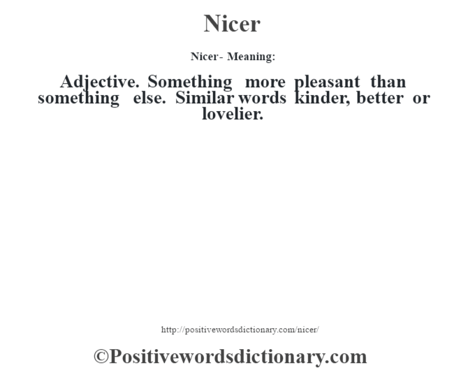 Nicer- Meaning: Adjective. Something more pleasant than something else. Similar words kinder, better or lovelier.