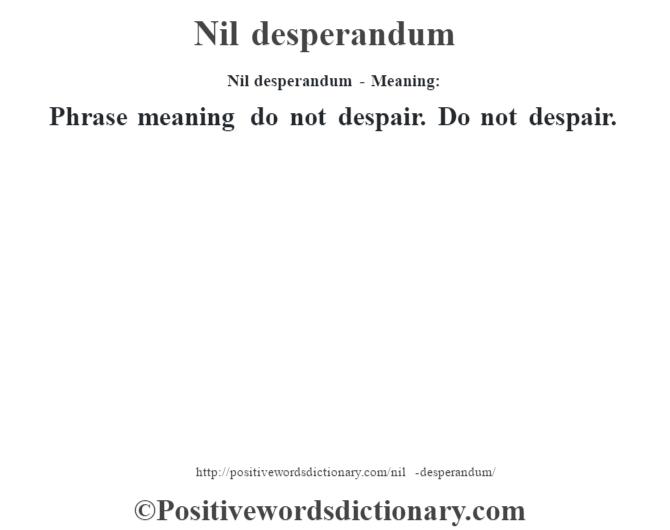 Nil desperandum- Meaning: Phrase meaning do not despair. Do not despair.
