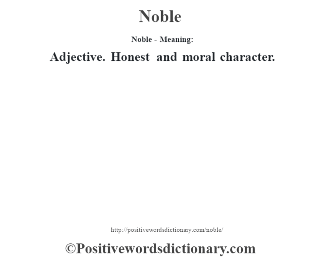 Noble- Meaning: Adjective. Honest and moral character.