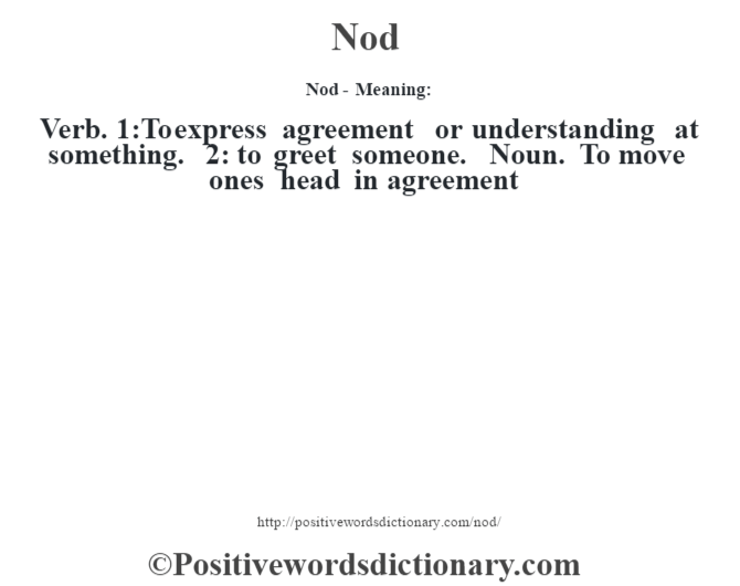 Nod- Meaning: Verb. 1:To express agreement or understanding at something. 2: to greet someone. Noun. To move one's head in agreement