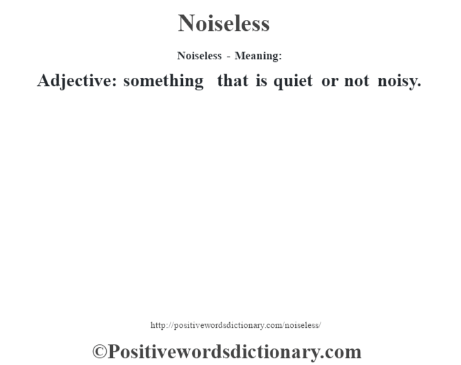 Noiseless- Meaning: Adjective: something that is quiet or not noisy.