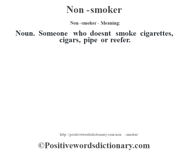 Non-smoker- Meaning: Noun. Someone who doesn't smoke cigarettes, cigars, pipe or reefer.