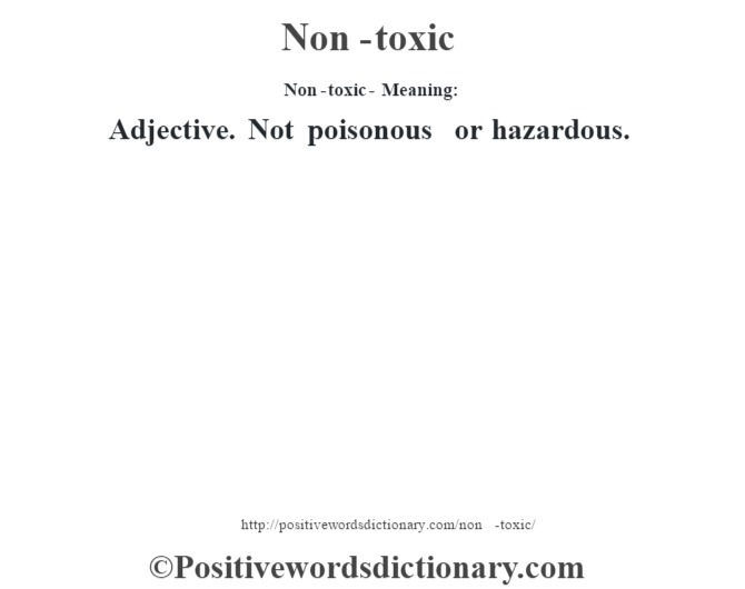 Non-toxic- Meaning: Adjective. Not poisonous or hazardous.
