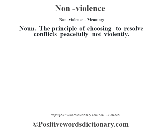 Non-violence- Meaning: Noun. The principle of choosing to resolve conflicts peacefully not violently.