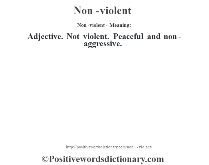 Non-violent- Meaning: Adjective. Not violent. Peaceful and non-aggressive.