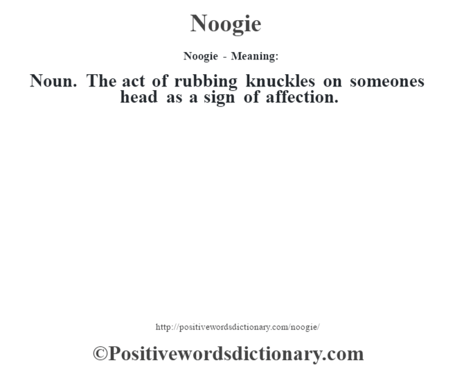 Noogie- Meaning: Noun. The act of rubbing knuckles on someone's head as a sign of affection.