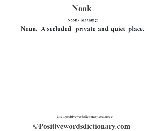 Nook- Meaning: Noun. A secluded private and quiet place.