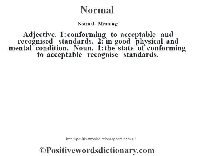 Normal- Meaning: Adjective. 1: conforming to acceptable and recognised standards. 2: in good physical and mental condition. Noun. 1: the state of conforming to acceptable recognise standards.