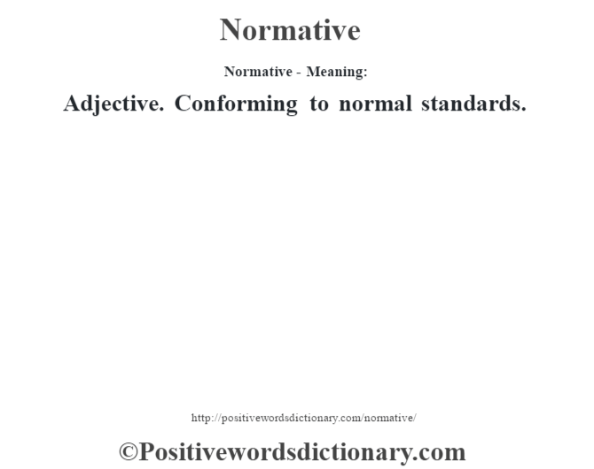 Normative- Meaning: Adjective. Conforming to normal standards.